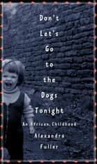 Don't Let's Go to the Dogs Tonight ebook by Alexandra Fuller