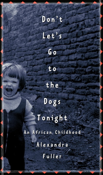 Don't Let's Go to the Dogs Tonight - An African Childhood ebook by Alexandra Fuller