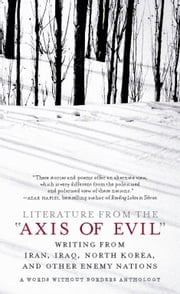 Literature from the 'Axis of Evil' - Writing from Iran, Iraq, North Korea, and Other Enemy Nations ebook by Words Without Borders