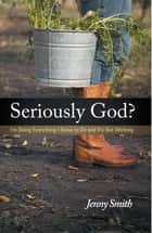 Seriously God? - I'm Doing Everything I Know to Do and It's Not Working ebook by Jenny Smith