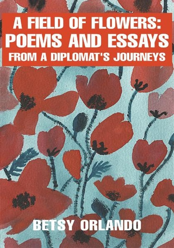 A Field of Flowers: Poems and Essays from a Diplomat ebook by Betsy Orlando