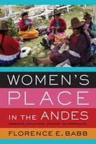 Women's Place in the Andes - Engaging Decolonial Feminist Anthropology ebook by Florence E. Babb