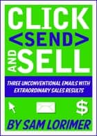 Click 'Send' and Sell! Three Unconventional Emails with Extraordinary Sales Results ebook by Sam Lorimer