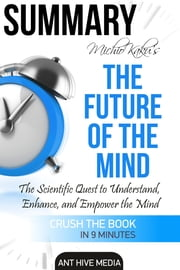 Michio Kaku's The Future of The Mind: The Scientific Quest to Understand, Enhance, and Empower the Mind | Summary ebook by Ant Hive Media