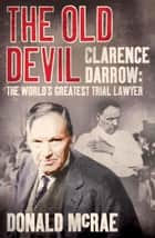The Old Devil - Clarence Darrow: The World's Greatest Trial Lawyer ebook by