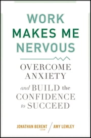 Work Makes Me Nervous - Overcome Anxiety and Build the Confidence to Succeed ebook by Jonathan Berent,Amy Lemley