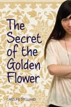 The Secret of the Golden Flower ebook by Caroline Stellings