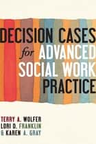 Decision Cases for Advanced Social Work Practice ebook by Terry A. Wolfer, Lori D Franklin, Karen A Gray