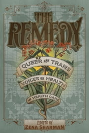 The Remedy - Queer and Trans Voices on Health and Health Care ebook by Zena Sharman