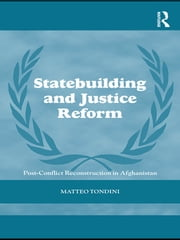 Statebuilding and Justice Reform - Post-Conflict Reconstruction in Afghanistan ebook by Matteo Tondini