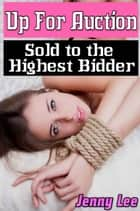 Up For Auction - Sold to the Highest Bidder ebook by Jenny Lee