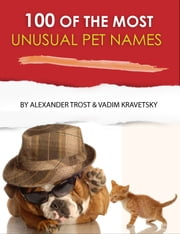 100 of the Most Unusual Pet Names ebook by alex trostanetskiy,vadim kravetsky
