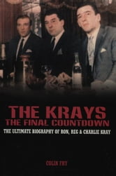 The Krays - The Final Countdown - The Ultimate Biography Of Ron, Reg And Charlie Kray ebook by Colin Fry