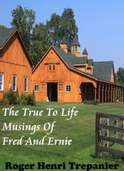 The True To Life Musings Of Fred And Ernie ebook by Roger Henri Trepanier
