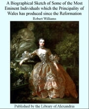 A Biographical Sketch of Some of The Most Eminent individuals Which The Principality of Wales Has Produced Since The Reformation ebook by Robert Williams