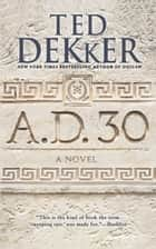 A.D. 30 ebook by Ted Dekker