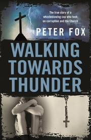 Walking Towards Thunder - The true story of a whistleblowing cop who took on corruption and the Church ebook by Peter Fox