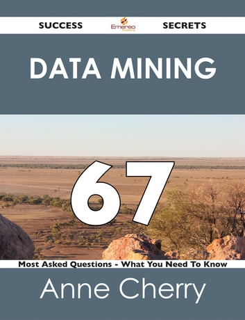 Data Mining 67 Success Secrets - 67 Most Asked Questions On Data Mining - What You Need To Know ebook by Anne Cherry