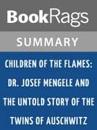 Children of the Flames: Dr. Josef Mengele and the Untold Story of the Twins of Auschwitz by Lucette Matalon Lagnado Summary & Study Guide ebook by BookRags