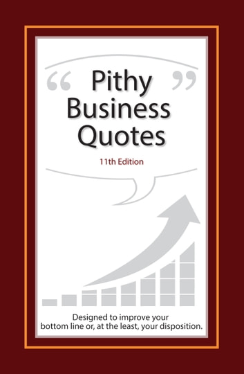 Pithy Business Quotes - Designed to Improve Your Bottom Line, or at the Least, Your Disposition ebook by Bud Carter