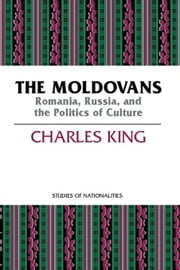 The Moldovans: Romania, Russia, and the Politics of Culture ebook by King, Charles