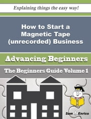 How to Start a Magnetic Tape (unrecorded) Business (Beginners Guide) ebook by Theo Lister,Sam Enrico