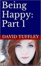 Being Happy: Part 1 ebook by David Tuffley