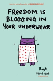 Freedom Is Blogging in Your Underwear ebook by Hugh MacLeod
