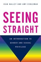 Seeing Straight - An Introduction to Gender and Sexual Privilege ebook by Jean Halley, Amy Eshleman