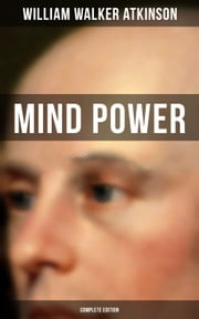 MIND POWER (Complete Edition) - Uncover the Dynamic Mental Principle Pervading All Space, Immanent in All Things, Manifesting in an Infinite Variety of Forms, Degrees and Phases - The Energy Force Open to All People ebook by William Walker Atkinson