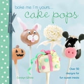 Bake Me I'm Yours… Cake Pops - Over 30 designs for fun sweet treats ebook by Editors of David & Charles
