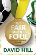 The Fair and the Foul - Inside Our Sporting Nation ebook by David Hill