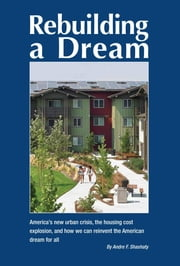 Rebuilding a Dream: America's new urban crisis, the housing cost explosion, and how we can reinvent the American dream for all ebook by Andre F Shashaty