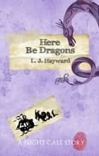 Here Be Dragons (A Night Call Story) ebook by L.J. Hayward