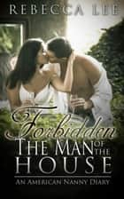 Forbidden: The Man of the House. An American Nanny Diary ebook by Rebecca Lee