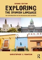 Exploring the Spanish Language - An Introduction to its Structures and Varieties ebook by Christopher Pountain