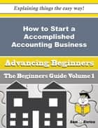 How to Start a Accomplished Accounting Business (Beginners Guide) - How to Start a Accomplished Accounting Business (Beginners Guide) ebook by Laurence Lanham