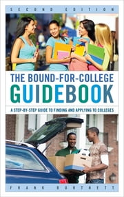 The Bound-for-College Guidebook - A Step-by-Step Guide to Finding and Applying to Colleges ebook by Frank Burtnett