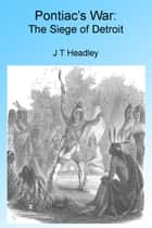 Pontiac's War: The Siege of Detroit. Illustrated. ebook by J T Headley