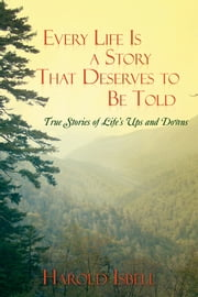 Every Life Is a Story That Deserves to Be Told - True Stories about Life's Ups and Downs ebook by Harold Isbell