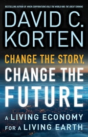 Change the Story, Change the Future - A Living Economy for a Living Earth ebook by David C. Korten