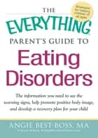 The Everything Parent's Guide to Eating Disorders - The information plan you need to see the warning signs, help promote positive body image, and develop a recovery plan for your child ebook by Angie Best-Boss