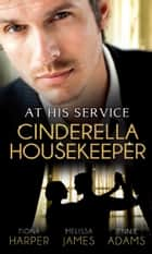 At His Service: Cinderella Housekeeper: Housekeeper's Happy-Ever-After / His Housekeeper Bride / What's a Housekeeper To Do? (Mills & Boon M&B) ebook by Fiona Harper, Melissa James, Jennie Adams