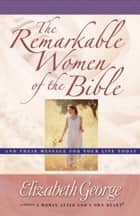 The Remarkable Women of the Bible - And Their Message for Your Life Today ebook by Elizabeth George