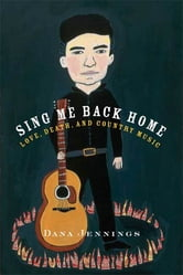 Sing Me Back Home - Love, Death, and Country Music ebook by Dana Jennings