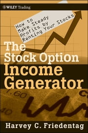 The Stock Option Income Generator - How To Make Steady Profits by Renting Your Stocks ebook by Harvey C. Friedentag