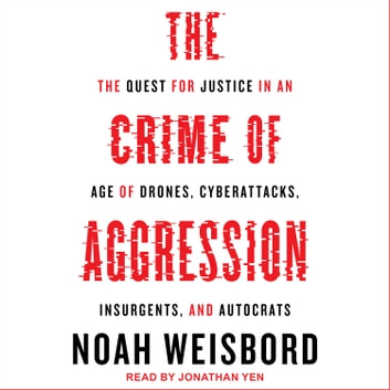The Crime of Aggression - The Quest for Justice in an Age of Drones, Cyberattacks, Insurgents, and Autocrats audiobook by Noah Weisbord