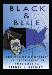 Black And Blue - Understanding Modern Law Enforcement In Your America ebook by Derwin J. Bradley