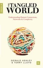 The Tangled World - Understanding human connections, networks and complexity ebook by Terry Lloyd, Gerald Ashley
