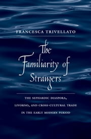 Familiarity of Strangers: The Sephardic Diaspora, Livorno, and Cross-Cultural Trade in the Early Modern Period ebook by Trivellato, Francesca